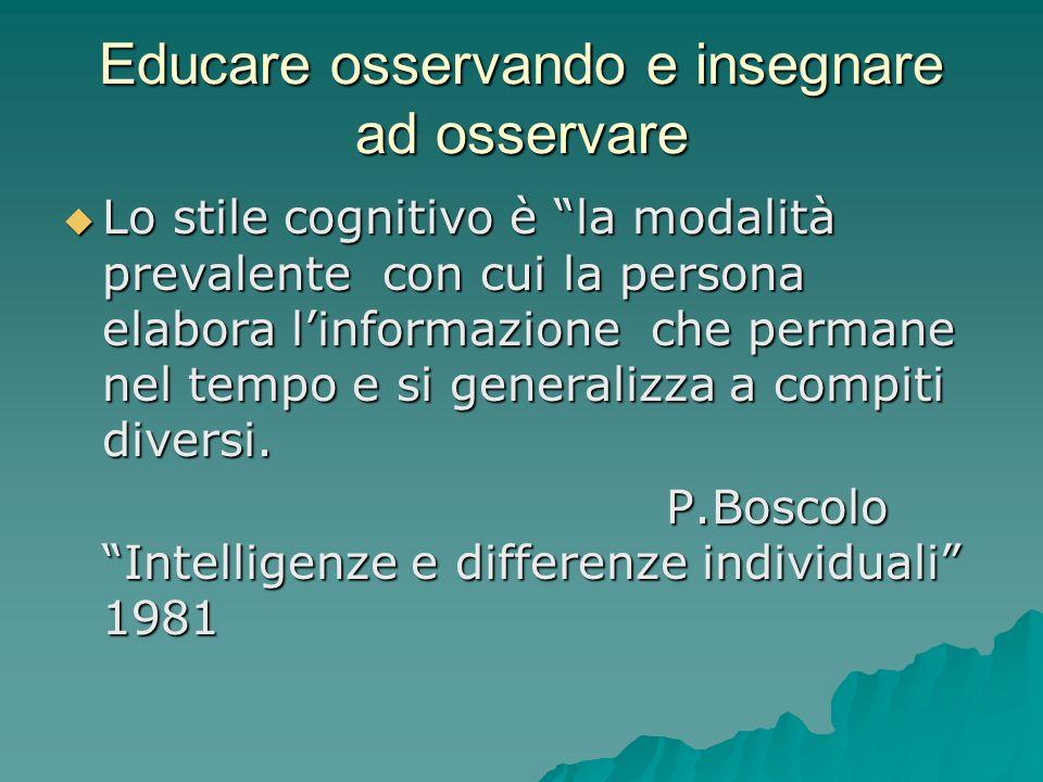 Educare osservando e insegnare ad osservare  Lo stile cognitivo è la modalità prevalente con cui la persona elabora l'informazione che permane nel tempo e si generalizza a compiti diversi.