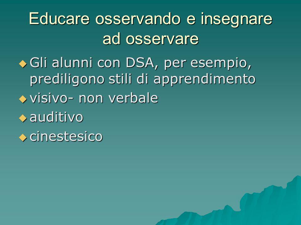 Educare osservando e insegnare ad osservare  Gli alunni con DSA, per esempio, prediligono stili di apprendimento  visivo- non verbale  auditivo  cinestesico