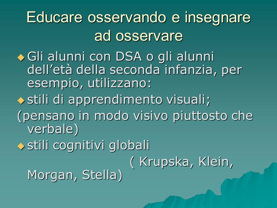 Educare osservando e insegnare ad osservare  Gli alunni con DSA o gli alunni dell'età della seconda infanzia, per esempio, utilizzano:  stili di apprendimento visuali; (pensano in modo visivo piuttosto che verbale)  stili cognitivi globali ( Krupska, Klein, Morgan, Stella) ( Krupska, Klein, Morgan, Stella)