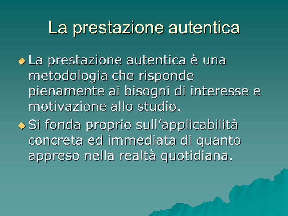 La prestazione autentica  La prestazione autentica è una metodologia che risponde pienamente ai bisogni di interesse e motivazione allo studio.