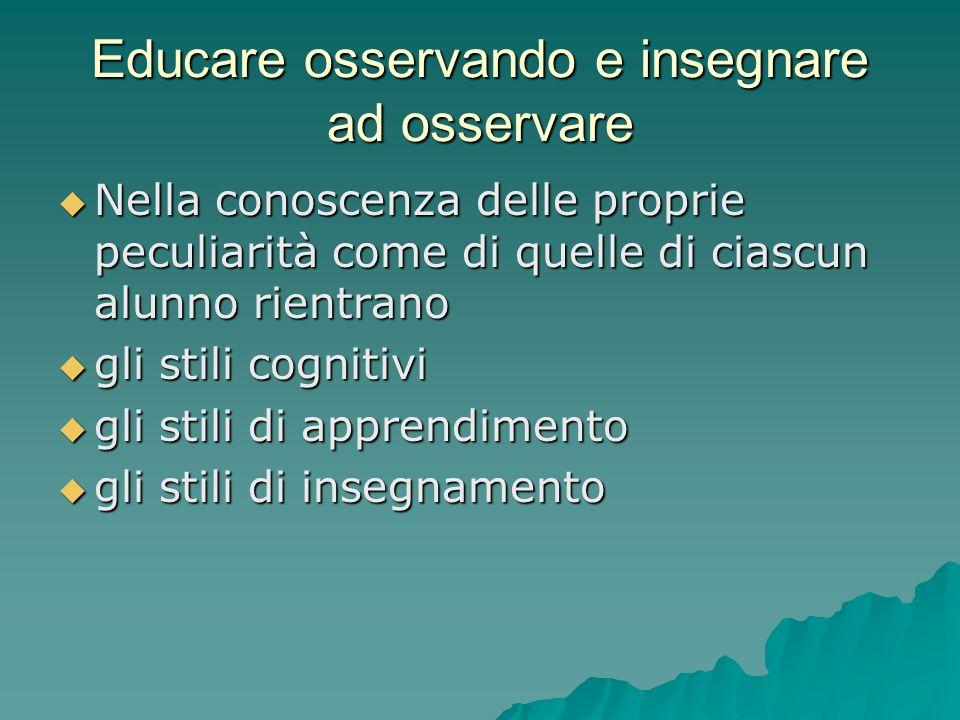 Educare osservando e insegnare ad osservare  Nella conoscenza delle proprie peculiarità come di quelle di ciascun alunno rientrano  gli stili cognitivi  gli stili di apprendimento  gli stili di insegnamento
