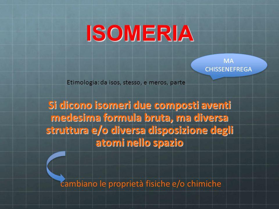 ISOMERIA Si dicono isomeri due composti aventi medesima formula bruta, ma diversa struttura e/o diversa disposizione degli atomi nello spazio Etimolog