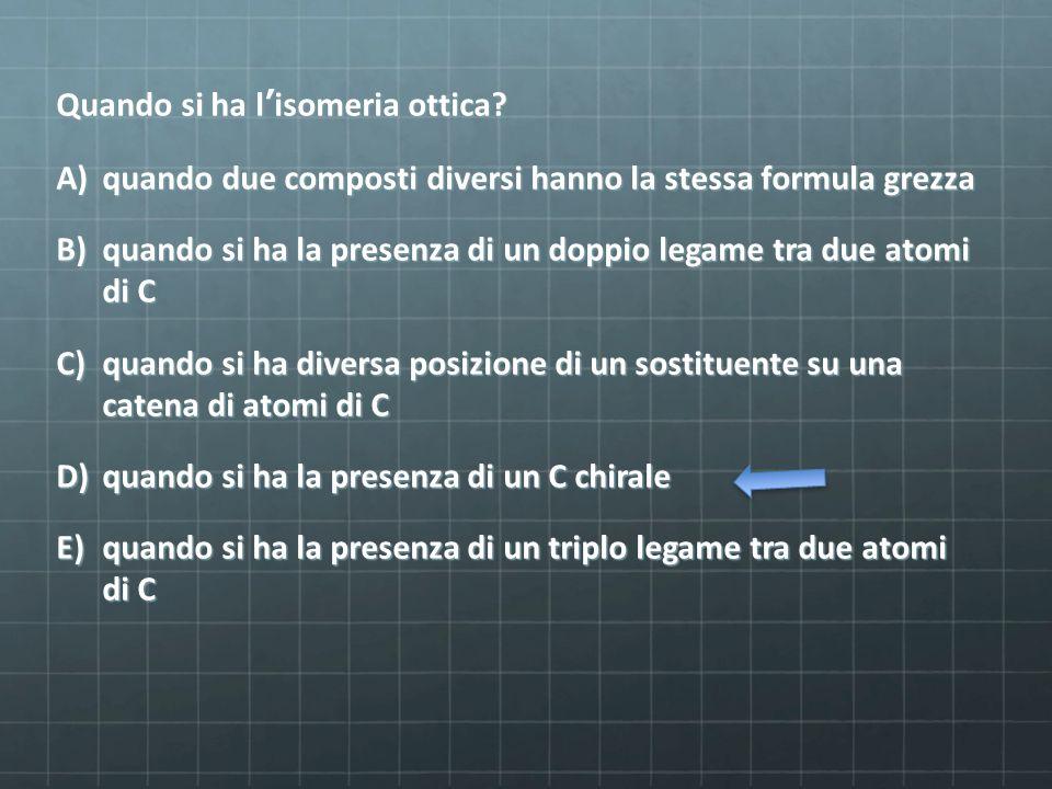 Quando si ha l'isomeria ottica? A)quando due composti diversi hanno la stessa formula grezza B)quando si ha la presenza di un doppio legame tra due at