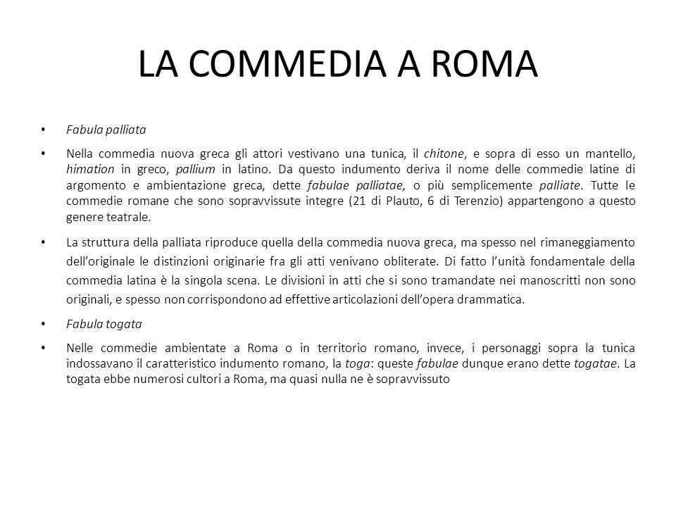 LA COMMEDIA A ROMA Fabula palliata Nella commedia nuova greca gli attori vestivano una tunica, il chitone, e sopra di esso un mantello, himation in gr