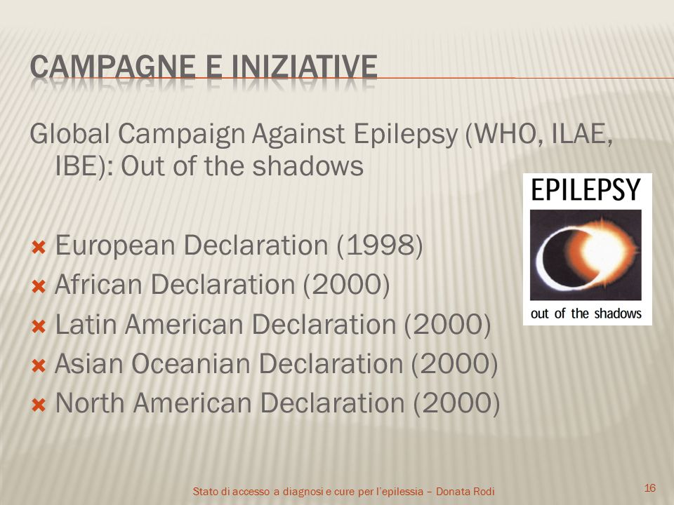 Stato di accesso a diagnosi e cure per l'epilessia – Donata Rodi Global Campaign Against Epilepsy (WHO, ILAE, IBE): Out of the shadows  European Declaration (1998)  African Declaration (2000)  Latin American Declaration (2000)  Asian Oceanian Declaration (2000)  North American Declaration (2000) 16