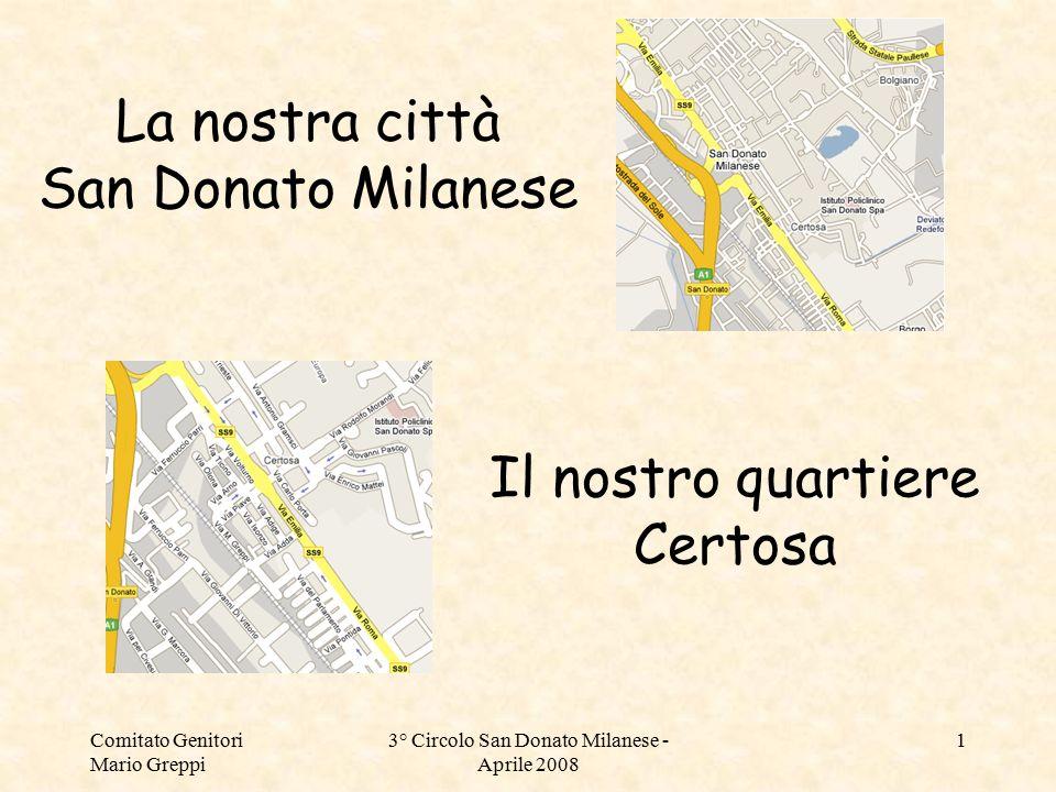 Comitato Genitori Mario Greppi 3° Circolo San Donato Milanese - Aprile 2008 1 La nostra città San Donato Milanese Il nostro quartiere Certosa