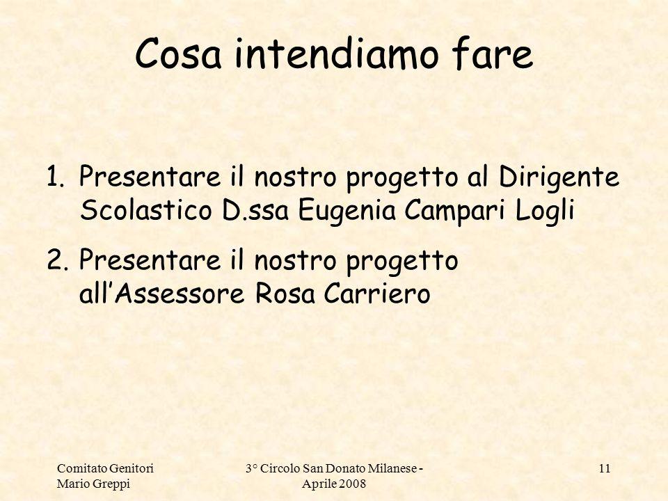 Comitato Genitori Mario Greppi 3° Circolo San Donato Milanese - Aprile 2008 11 Cosa intendiamo fare 1.Presentare il nostro progetto al Dirigente Scola