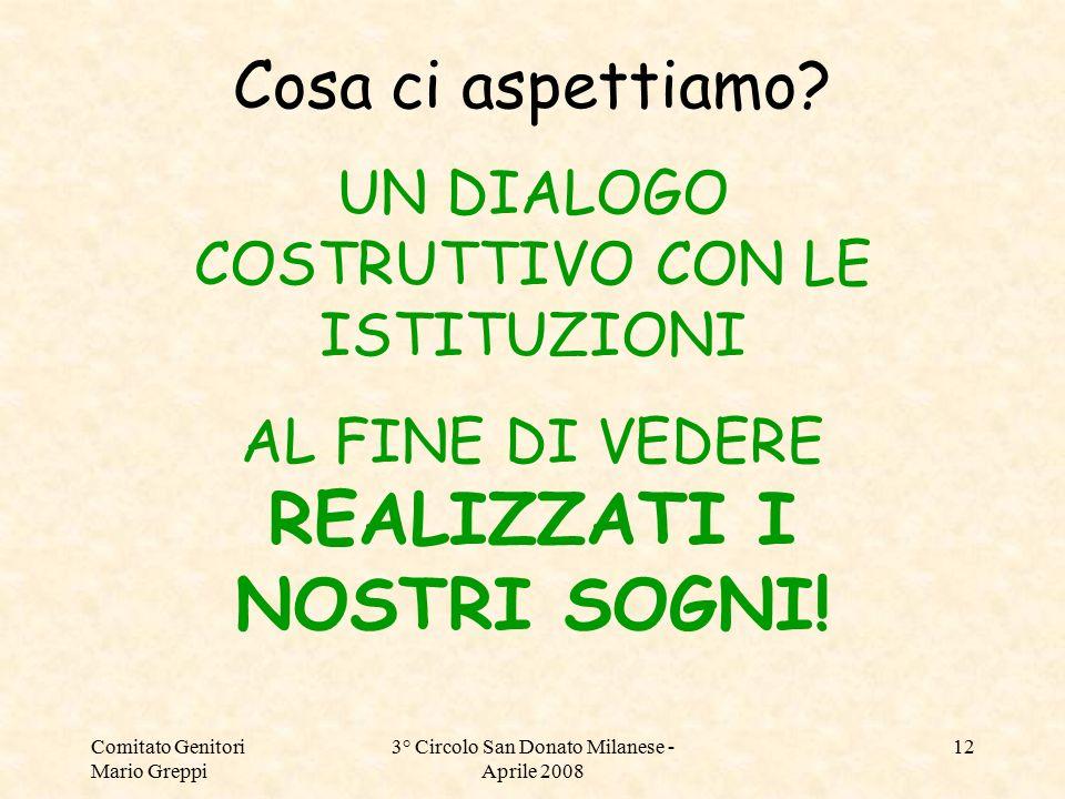 Comitato Genitori Mario Greppi 3° Circolo San Donato Milanese - Aprile 2008 12 Cosa ci aspettiamo? UN DIALOGO COSTRUTTIVO CON LE ISTITUZIONI AL FINE D
