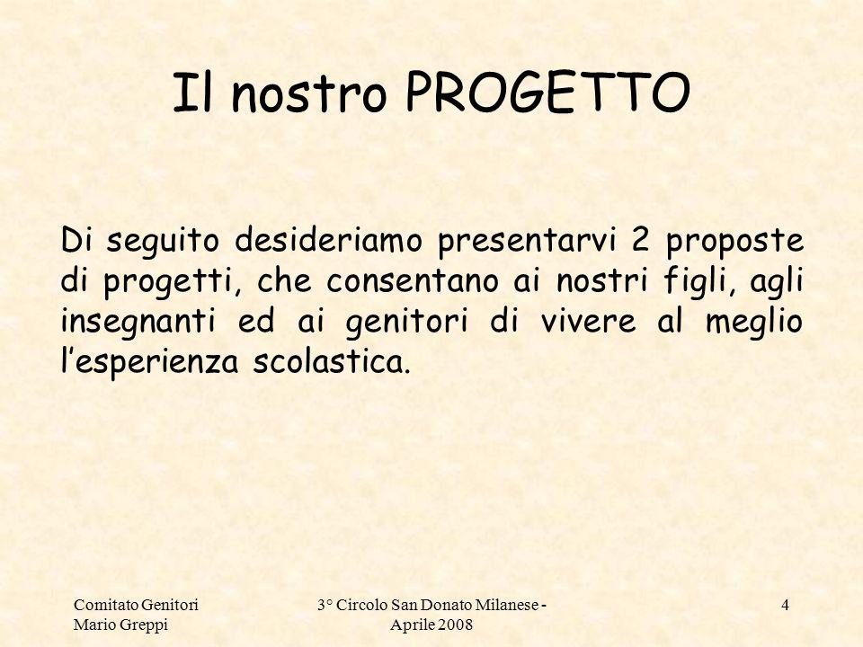 Comitato Genitori Mario Greppi 3° Circolo San Donato Milanese - Aprile 2008 4 Il nostro PROGETTO Di seguito desideriamo presentarvi 2 proposte di prog