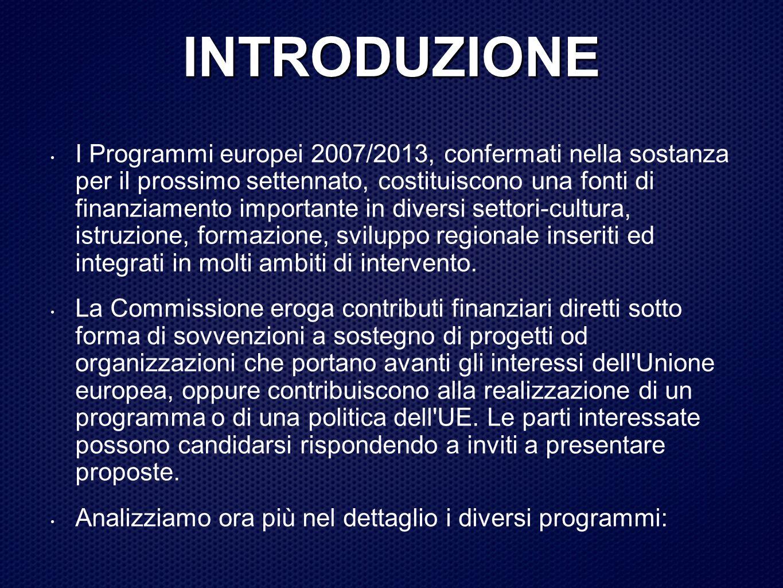 INTRODUZIONE I Programmi europei 2007/2013, confermati nella sostanza per il prossimo settennato, costituiscono una fonti di finanziamento importante in diversi settori-cultura, istruzione, formazione, sviluppo regionale inseriti ed integrati in molti ambiti di intervento.