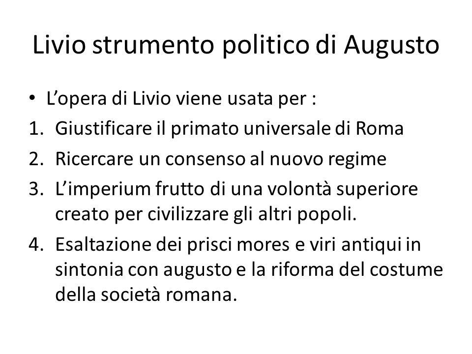 Livio strumento politico di Augusto L'opera di Livio viene usata per : 1.Giustificare il primato universale di Roma 2.Ricercare un consenso al nuovo r