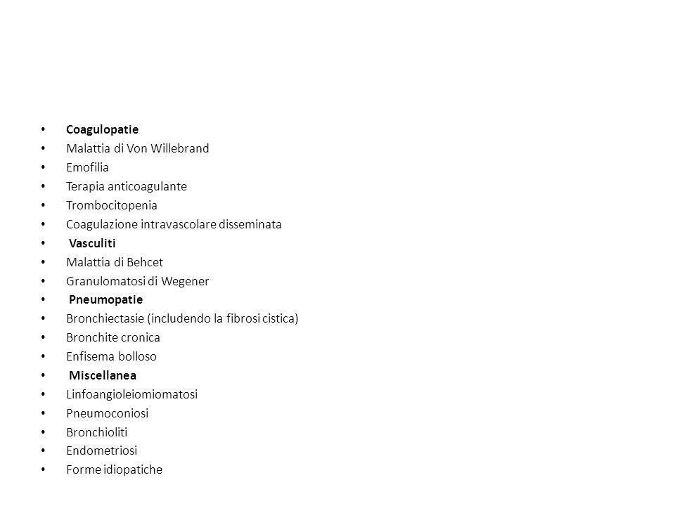 Coagulopatie Malattia di Von Willebrand Emofilia Terapia anticoagulante Trombocitopenia Coagulazione intravascolare disseminata Vasculiti Malattia di Behcet Granulomatosi di Wegener Pneumopatie Bronchiectasie (includendo la fibrosi cistica) Bronchite cronica Enfisema bolloso Miscellanea Linfoangioleiomiomatosi Pneumoconiosi Bronchioliti Endometriosi Forme idiopatiche