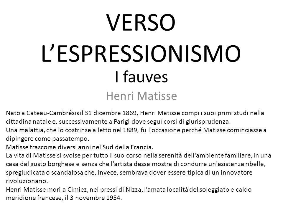 I fauves Henri Matisse Nato a Cateau-Cambrésis il 31 dicembre 1869, Henri Matisse compi i suoi primi studi nella cittadina natale e, successivamente a Parigi dove seguì corsi di giurisprudenza.