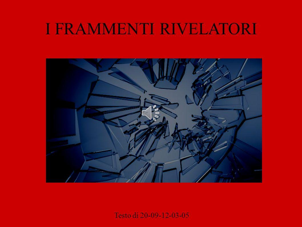 I FRAMMENTI RIVELATORI Testo di 20-09-12-03-05