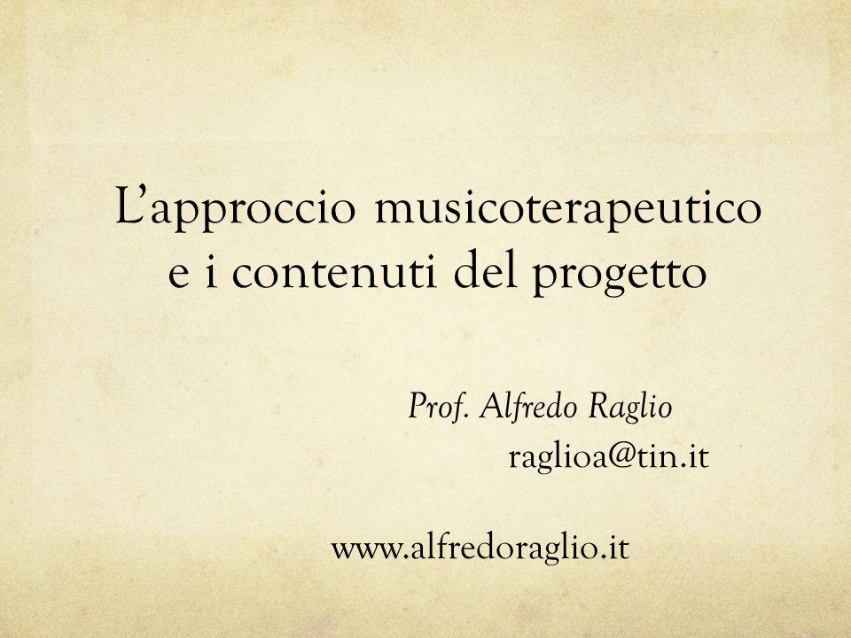 L'approccio musicoterapeutico e i contenuti del progetto Prof. Alfredo Raglio raglioa@tin.it www.alfredoraglio.it
