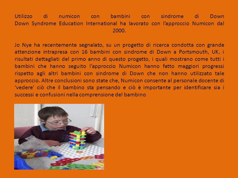 Utilizzo di numicon con bambini con sindrome di Down Down Syndrome Education International ha lavorato con l'approccio Numicon dal 2000. Jo Nye ha rec