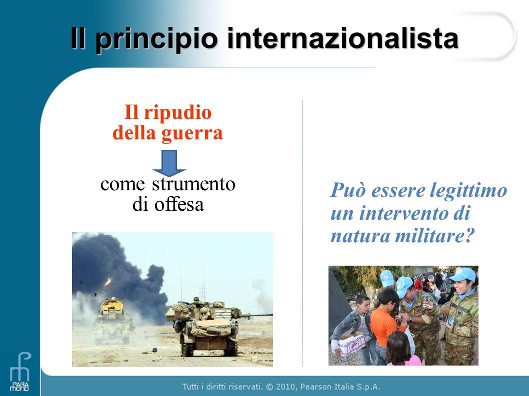 Il principio internazionalista Il ripudio della guerra come strumento di offesa Può essere legittimo un intervento di natura militare?