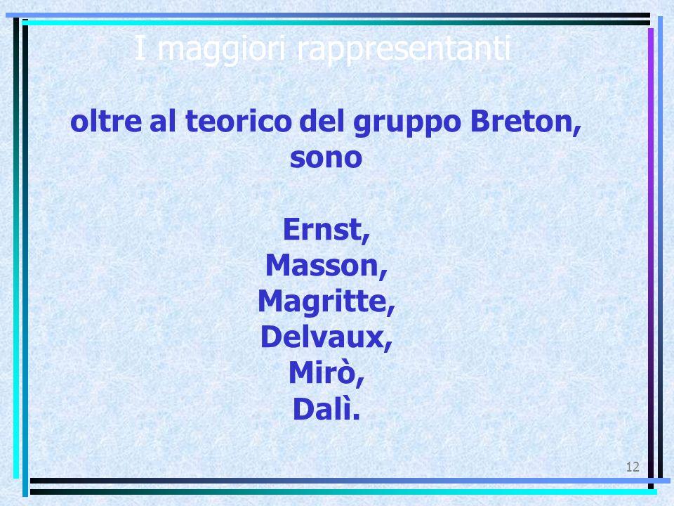 I maggiori rappresentanti 12 oltre al teorico del gruppo Breton, sono Ernst, Masson, Magritte, Delvaux, Mirò, Dalì.