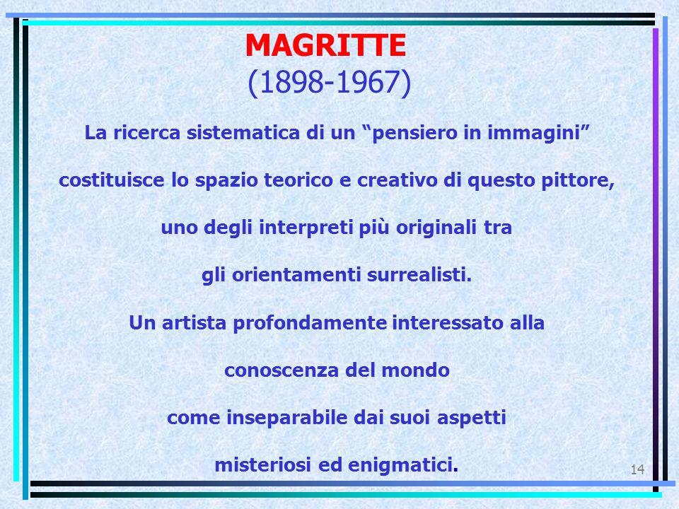 MAGRITTE (1898-1967) 14 La ricerca sistematica di un pensiero in immagini costituisce lo spazio teorico e creativo di questo pittore, uno degli interpreti più originali tra gli orientamenti surrealisti.