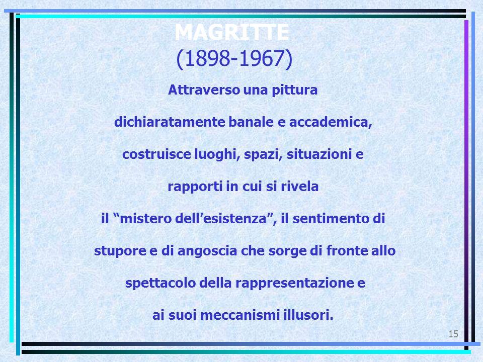 MAGRITTE (1898-1967) 15 Attraverso una pittura dichiaratamente banale e accademica, costruisce luoghi, spazi, situazioni e rapporti in cui si rivela i