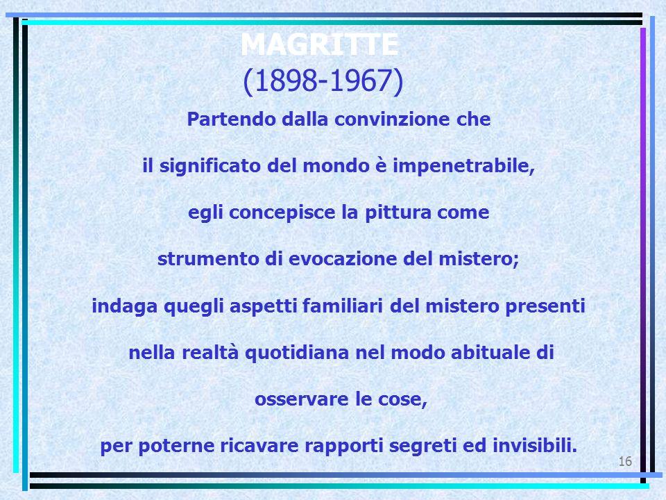 16 MAGRITTE (1898-1967) Partendo dalla convinzione che il significato del mondo è impenetrabile, egli concepisce la pittura come strumento di evocazio