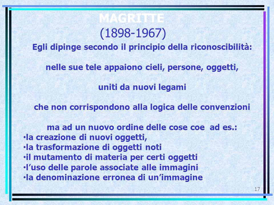 MAGRITTE (1898-1967) 17 Egli dipinge secondo il principio della riconoscibilità: nelle sue tele appaiono cieli, persone, oggetti, uniti da nuovi legam