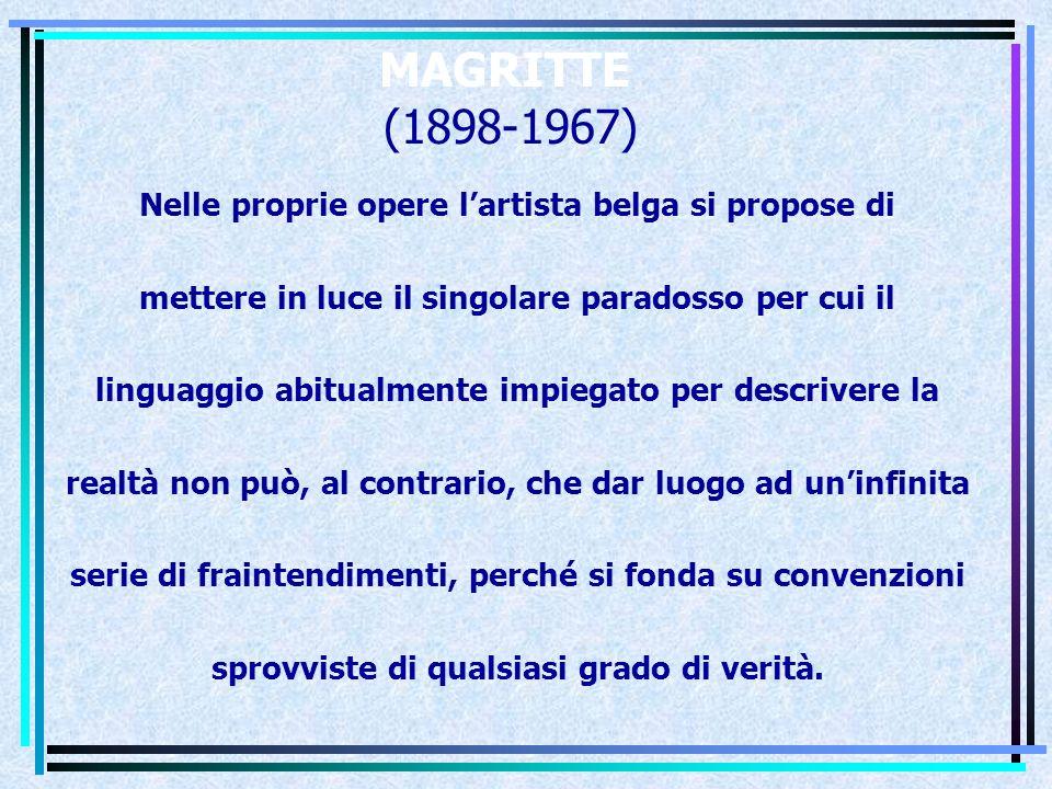 MAGRITTE (1898-1967) Nelle proprie opere l'artista belga si propose di mettere in luce il singolare paradosso per cui il linguaggio abitualmente impiegato per descrivere la realtà non può, al contrario, che dar luogo ad un'infinita serie di fraintendimenti, perché si fonda su convenzioni sprovviste di qualsiasi grado di verità.
