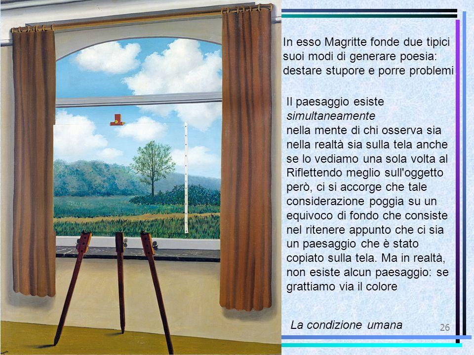 26 La condizione umana In esso Magritte fonde due tipici suoi modi di generare poesia: destare stupore e porre problemi. Il paesaggio esiste simultane