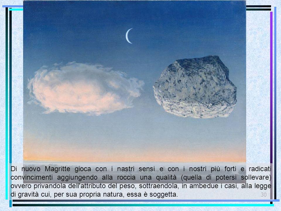 30 Di nuovo Magritte gioca con i nastri sensi e con i nostri più forti e radicati convincimenti aggiungendo alla roccia una qualità (quella di potersi