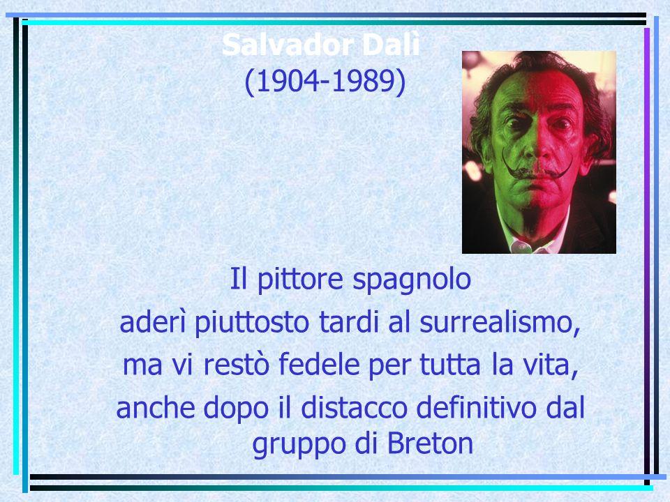 Salvador Dalì (1904-1989) Il pittore spagnolo aderì piuttosto tardi al surrealismo, ma vi restò fedele per tutta la vita, anche dopo il distacco definitivo dal gruppo di Breton