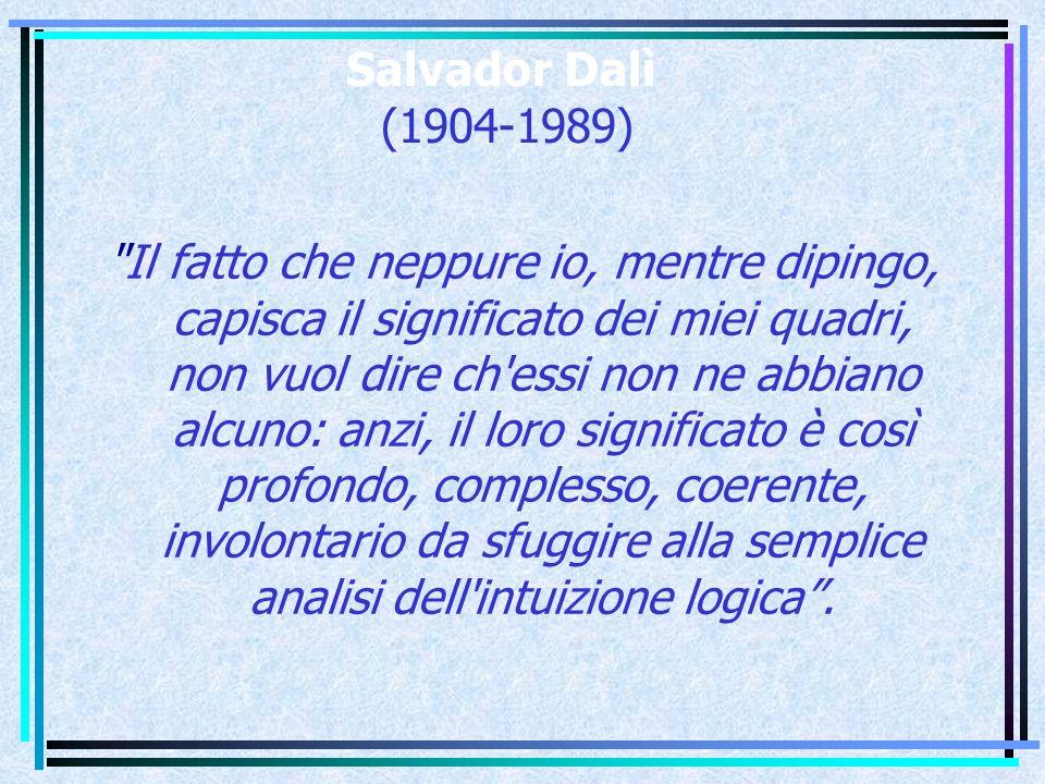 Salvador Dalì (1904-1989) Il fatto che neppure io, mentre dipingo, capisca il significato dei miei quadri, non vuol dire ch essi non ne abbiano alcuno: anzi, il loro significato è così profondo, complesso, coerente, involontario da sfuggire alla semplice analisi dell intuizione logica .