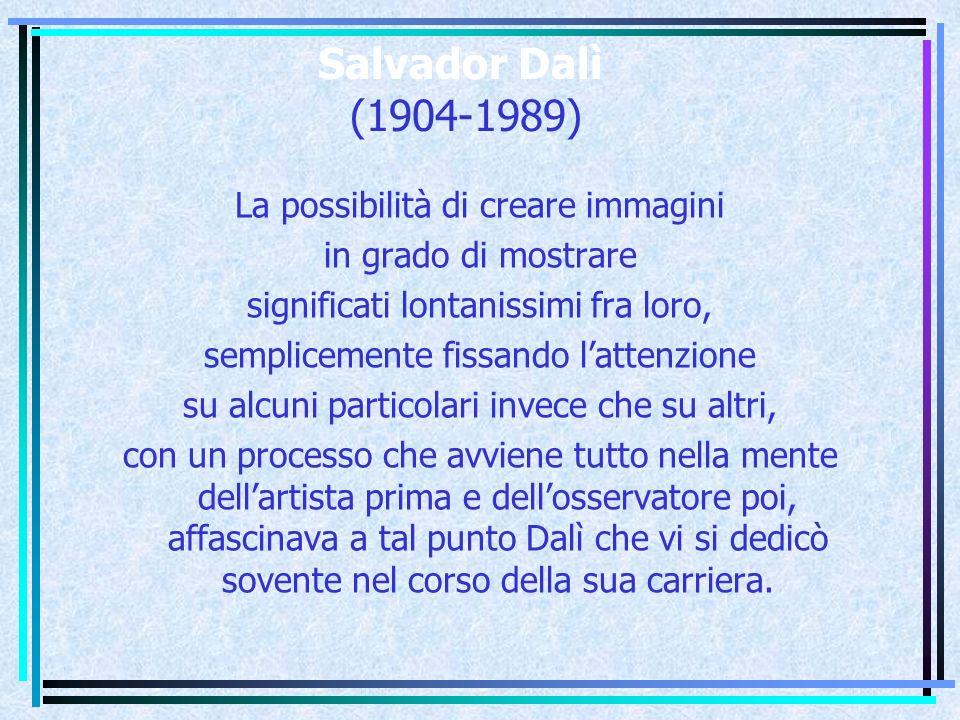 Salvador Dalì (1904-1989) La possibilità di creare immagini in grado di mostrare significati lontanissimi fra loro, semplicemente fissando l'attenzione su alcuni particolari invece che su altri, con un processo che avviene tutto nella mente dell'artista prima e dell'osservatore poi, affascinava a tal punto Dalì che vi si dedicò sovente nel corso della sua carriera.