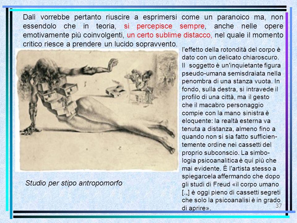 37 Studio per stipo antropomorfo Dalì vorrebbe pertanto riuscire a esprimersi come un paranoico ma, non essendolo che in teoria, si percepisce sempre, anche nelle opere emotivamente più coinvolgenti, un certo sublime distacco, nel quale il momento critico riesce a prendere un lucido sopravvento.