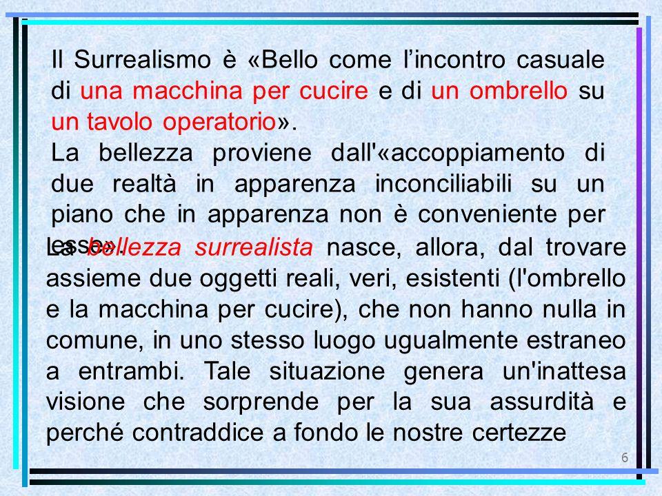 6 Il Surrealismo è «Bello come l'incontro casuale di una macchina per cucire e di un ombrello su un tavolo operatorio». La bellezza proviene dall'«acc
