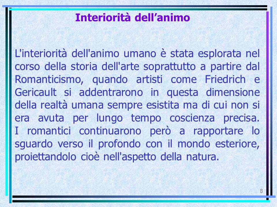 Interiorità dell'animo 8 L interiorità dell animo umano è stata esplorata nel corso della storia dell arte soprattutto a partire dal Romanticismo, quando artisti come Friedrich e Gericault si addentrarono in questa dimensione della realtà umana sempre esistita ma di cui non si era avuta per lungo tempo coscienza precisa.