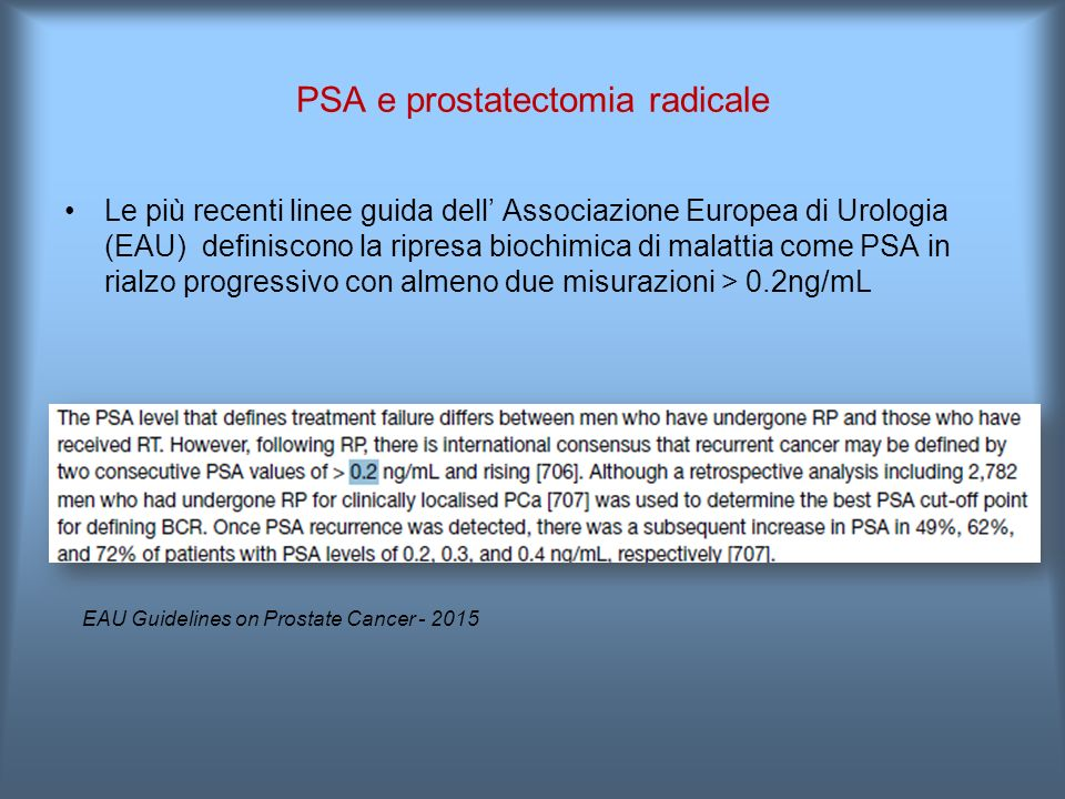 Le più recenti linee guida dell' Associazione Europea di Urologia (EAU) definiscono la ripresa biochimica di malattia come PSA in rialzo progressivo con almeno due misurazioni > 0.2ng/mL EAU Guidelines on Prostate Cancer - 2015 PSA e prostatectomia radicale
