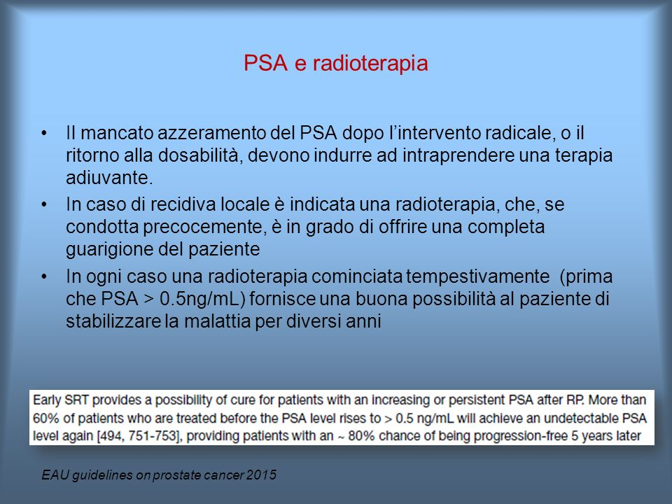 Il mancato azzeramento del PSA dopo l'intervento radicale, o il ritorno alla dosabilità, devono indurre ad intraprendere una terapia adiuvante. In cas