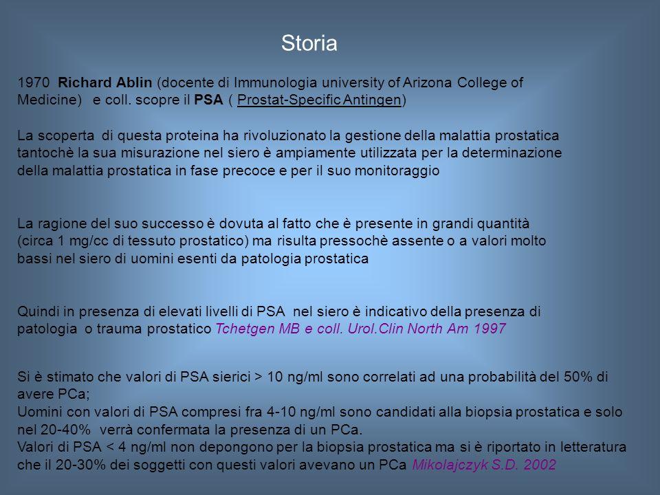 PSA (Prostate Specific Antigen) E' un enzima, una proteasi, prodotto dal tessuto prostatico La sua funzione fisiologica è quella di mantenere fluido il seme dopo l eiaculazione, permettendo agli spermatozoi di muoversi più facilmente attraverso la cervice uterina Nel siero il PSA è presente in piccole quantità e aumenta solo in casi patologici, come nel caso di ipertrofia prostatica benigna o nel caso di prostatiti o in presenza di tumore prostatico Livelli di PSA sotto 4 ng/mL sono considerati nella norma