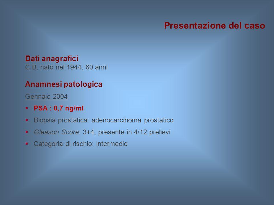Dati anagrafici C.B. nato nel 1944, 60 anni Anamnesi patologica Gennaio 2004  PSA : 0,7 ng/ml  Biopsia prostatica: adenocarcinoma prostatico  Gleas