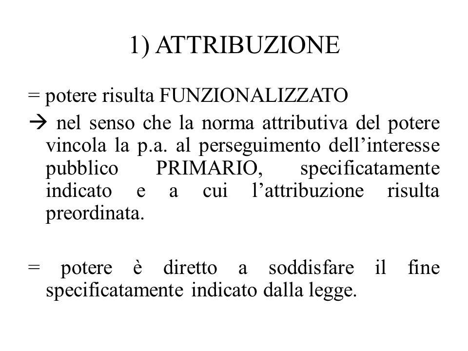 1) ATTRIBUZIONE = potere risulta FUNZIONALIZZATO  nel senso che la norma attributiva del potere vincola la p.a. al perseguimento dell'interesse pubbl
