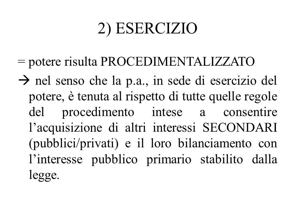 2) ESERCIZIO = potere risulta PROCEDIMENTALIZZATO  nel senso che la p.a., in sede di esercizio del potere, è tenuta al rispetto di tutte quelle regol