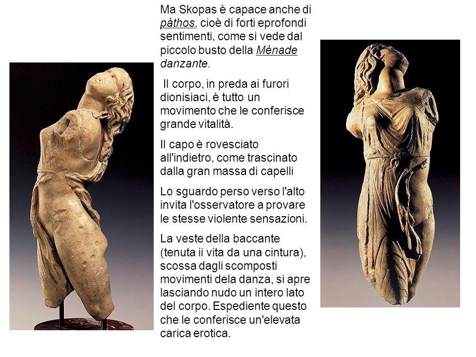 Ma Skopas è capace anche di pàthos, cioè di forti eprofondi sentimenti, come si vede dal piccolo busto della Mènade danzante. Il corpo, in preda ai fu