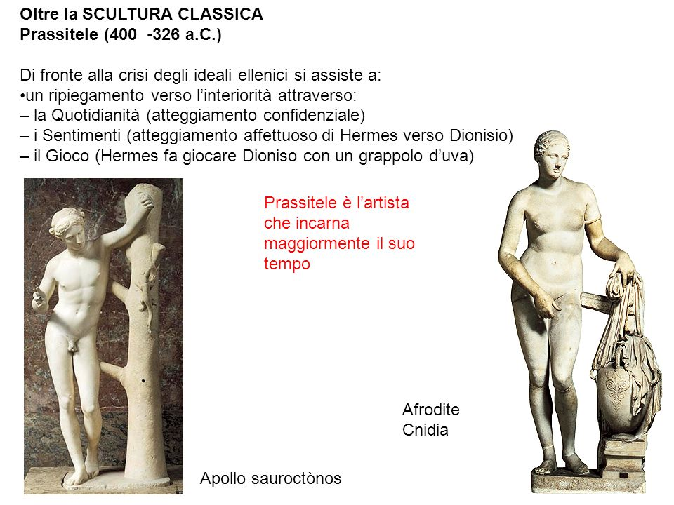 Oltre la SCULTURA CLASSICA Prassitele (400 -326 a.C.) Di fronte alla crisi degli ideali ellenici si assiste a: un ripiegamento verso l'interiorità attraverso: – la Quotidianità (atteggiamento confidenziale) – i Sentimenti (atteggiamento affettuoso di Hermes verso Dionisio) – il Gioco (Hermes fa giocare Dioniso con un grappolo d'uva) Prassitele è l'artista che incarna maggiormente il suo tempo Apollo sauroctònos Afrodite Cnidia