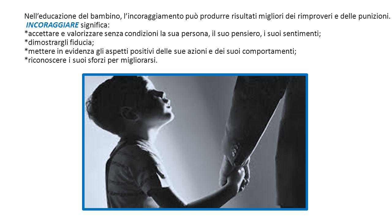 Nell'educazione del bambino, l'incoraggiamento può produrre risultati migliori dei rimproveri e delle punizioni. INCORAGGIARE significa: *accettare e