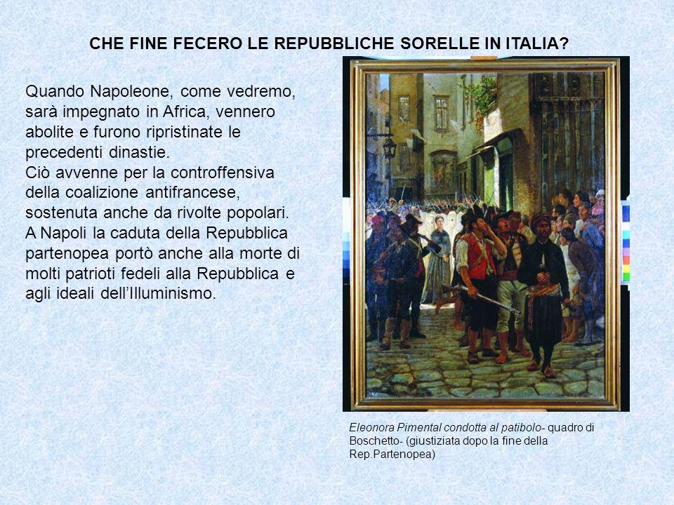 CHE FINE FECERO LE REPUBBLICHE SORELLE IN ITALIA? Quando Napoleone, come vedremo, sarà impegnato in Africa, vennero abolite e furono ripristinate le p