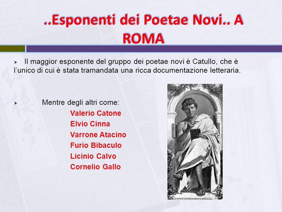 ..Esponenti dei Poetae Novi.. A ROMA  Il maggior esponente del gruppo dei poetae novi è Catullo, che è l'unico di cui è stata tramandata una ricca do