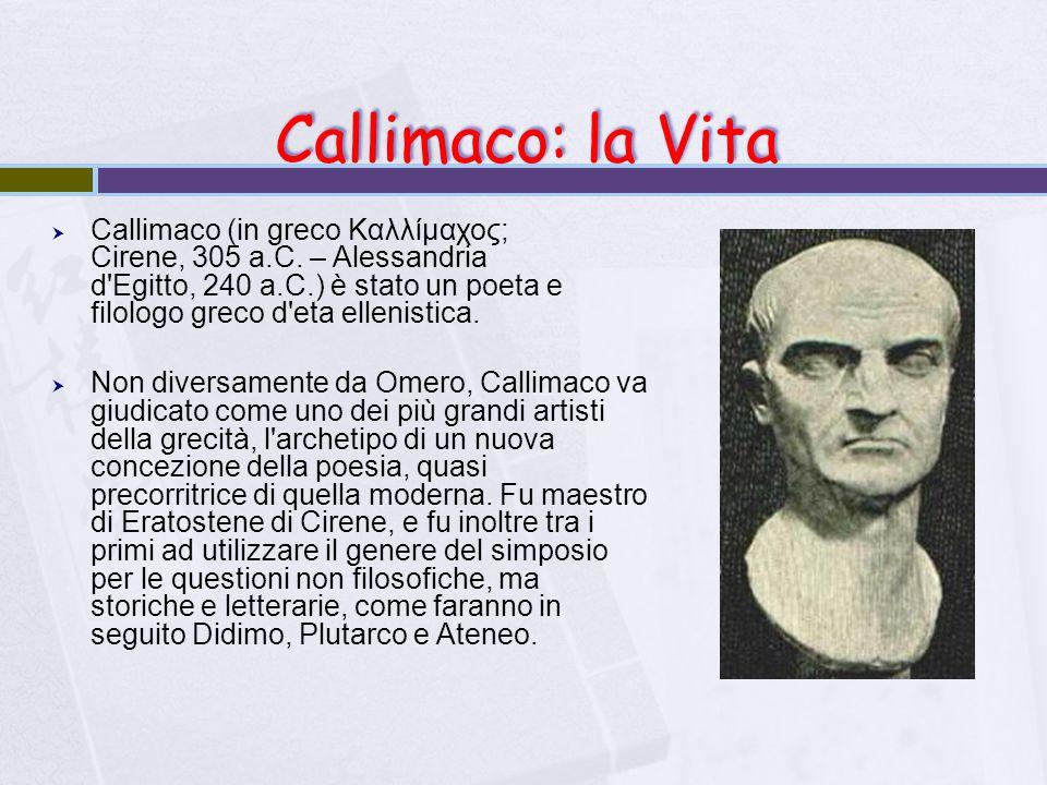 Callimaco: la Vita  Callimaco (in greco Καλλίμαχος; Cirene, 305 a.C. – Alessandria d'Egitto, 240 a.C.) è stato un poeta e filologo greco d'eta elleni