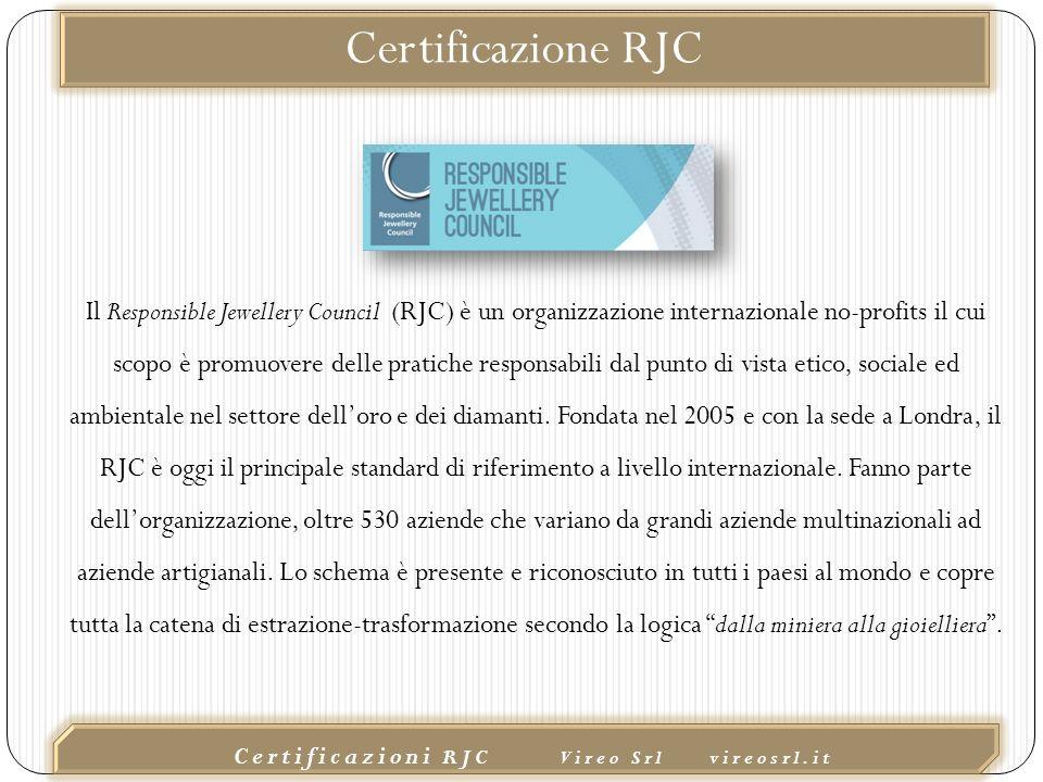 02/10/2015 Certificazioni RJC Vireo Srl vireosrl.it Il Responsible Jewellery Council (RJC) è un organizzazione internazionale no-profits il cui scopo è promuovere delle pratiche responsabili dal punto di vista etico, sociale ed ambientale nel settore dell'oro e dei diamanti.
