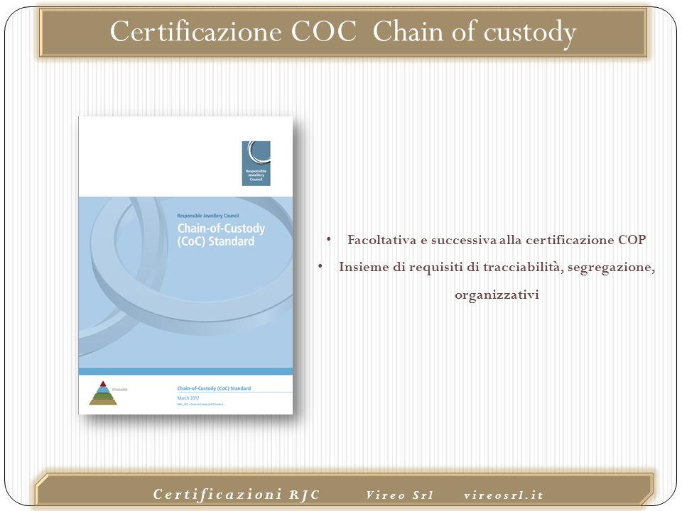 02/10/2015 Certificazioni RJC Vireo Srl vireosrl.it Certificazione COC Chain of custody Facoltativa e successiva alla certificazione COP Insieme di requisiti di tracciabilità, segregazione, organizzativi