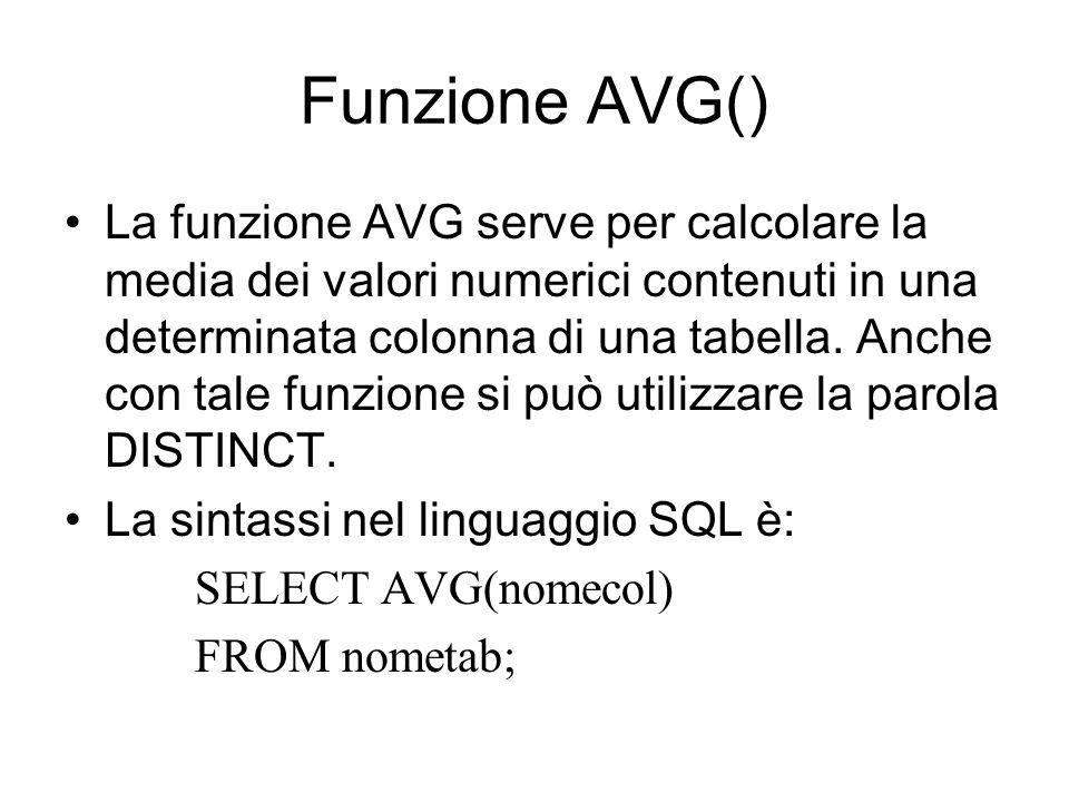 Funzione AVG() La funzione AVG serve per calcolare la media dei valori numerici contenuti in una determinata colonna di una tabella. Anche con tale fu